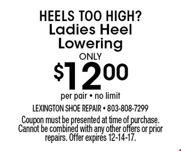 $12.00 Ladies Heel Lowering. Coupon must be presented at time of purchase. Cannot be combined with any other offers or prior repairs. Offer expires 12-14-17.