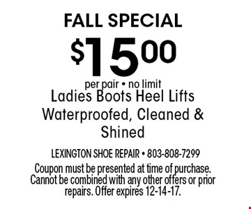$15.00 Ladies Boots Heel Lifts Waterproofed, Cleaned & Shined. Coupon must be presented at time of purchase. Cannot be combined with any other offers or prior repairs. Offer expires 12-14-17.