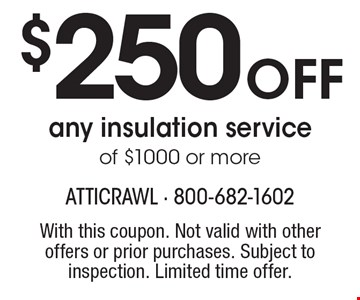 $250 off any insulation service of $1000 or more. With this coupon. Not valid with other offers or prior purchases. Subject to inspection. Limited time offer.