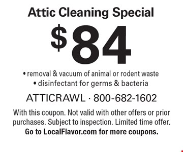 $84 attic cleaning special. Removal & vacuum of animal or rodent waste - disinfectant for germs & bacteria. With this coupon. Not valid with other offers or prior purchases. Subject to inspection. Limited time offer.