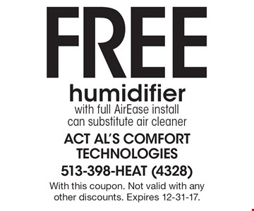 Free humidifier with full AirEase install can substitute air cleaner. With this coupon. Not valid with any other discounts. Expires 12-31-17.
