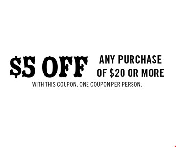 $5 OFF any purchase of $20 or more. with this coupon. one coupon per person.