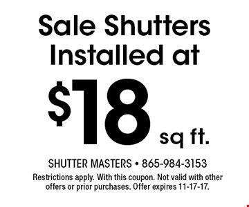 $18 sq ft. Sale Shutters Installed at. Shutter Masters - 865-984-3153 Restrictions apply. With this coupon. Not valid with other offers or prior purchases. Offer expires 11-17-17.