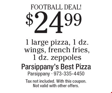 FOOTBALL DEAL! $24.99 1 large pizza, 1 dz. wings, french fries, 1 dz. zeppoles. Tax not included. With this coupon. Not valid with other offers.