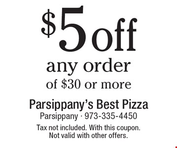 $5 off any order of $30 or more. Tax not included. With this coupon. Not valid with other offers.