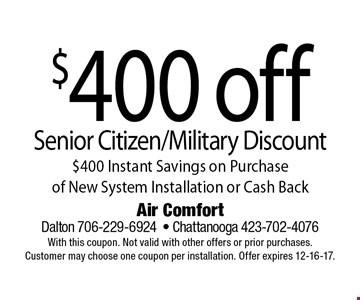 $400 off Senior Citizen/Military Discount$400 Instant Savings on Purchase  of New System Installation or Cash Back. Air Comfort Dalton 706-229-6924- Chattanooga 423-702-4076With this coupon. Not valid with other offers or prior purchases. Customer may choose one coupon per installation. Offer expires 12-16-17.