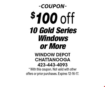 $100 off 10 Gold Series Windows or More. * With this coupon. Not valid with other offers or prior purchases. Expires 12-16-17.