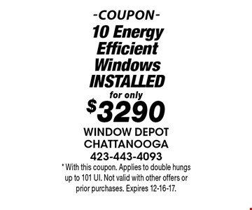for only$3290 10 Energy Efficient WindowsINSTALLED. * With this coupon. Applies to double hungs up to 101 UI. Not valid with other offers or prior purchases. Expires 12-16-17.