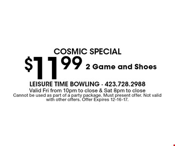 $11.99 2 Game and Shoes. Valid Fri from 10pm to close & Sat 8pm to closeCannot be used as part of a party package. Must present offer. Not valid with other offers. Offer Expires 12-16-17.