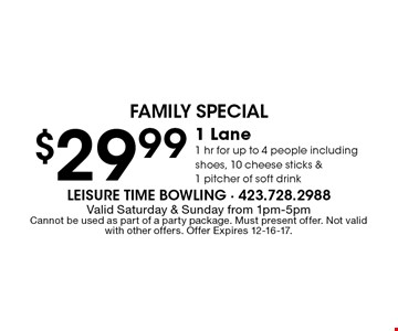 $29.99 1 Lane1 hr for up to 4 people including shoes, 10 cheese sticks &1 pitcher of soft drink. Valid Saturday & Sunday from 1pm-5pmCannot be used as part of a party package. Must present offer. Not valid with other offers. Offer Expires 12-16-17.