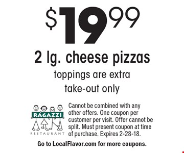 $19.99 2 lg. cheese pizzas. Toppings are extra. Take-out only. Cannot be combined with any other offers. One coupon per customer per visit. Offer cannot be split. Must present coupon at time of purchase. Expires 2-28-18.
