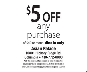 $5 off any purchase of $40 or more. Dine in only. With this coupon. Must present at time of order. One coupon per table. No split checks. Not valid with other offers, on holidays or happy hour menu. Expires 4/30/18.