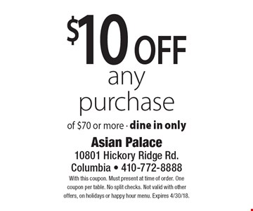 $10 off any purchase of $70 or more. Dine in only. With this coupon. Must present at time of order. One coupon per table. No split checks. Not valid with other offers, on holidays or happy hour menu. Expires 4/30/18.