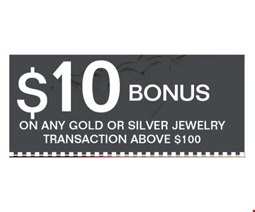 $10 bonus ON ANY GOLD OR SILVER JEWELRY TRANSACTION ABOVE $100.