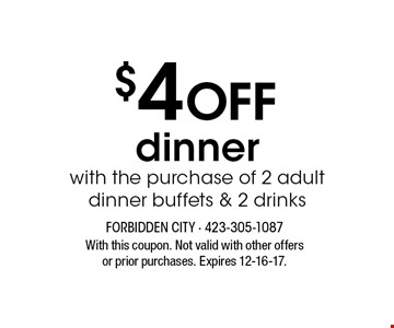 $4 Off dinner with the purchase of 2 adult dinner buffets & 2 drinks. With this coupon. Not valid with other offers or prior purchases. Expires 12-16-17.