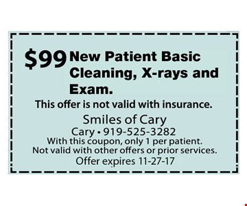 $99 New Patient Basic Cleaning, Xrays and Exam. Offer not valid with insurance. With this coupon, only 1 per patient. Not valid with other offers or prior services. Expires 11-27-17