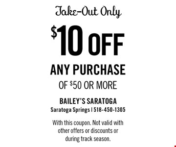$10 off any purchase of $50 or more. Take-out only. With this coupon. Not valid with other offers or discounts or during track season.