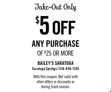 $5 off any purchase of $25 or more. Take-out only. With this coupon. Not valid with other offers or discounts or during track season.