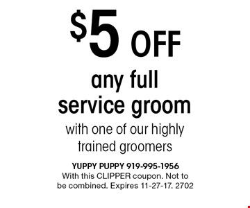$5 Off any full service groom with one of our highly trained groomers. With this CLIPPER coupon. Not to be combined. Expires 11-27-17. 2702
