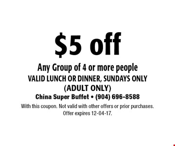 $5 off Any Group of 4 or more peoplevalid Lunch or dinner, Sundays only(adult only). With this coupon. Not valid with other offers or prior purchases.Offer expires 12-04-17.