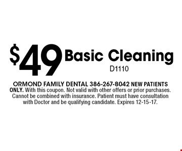 $49 Basic Cleaning D1110. Ormond Family dental 386-267-8042 NEW PATIENTS ONLY. With this coupon. Not valid with other offers or prior purchases. Cannot be combined with insurance. Patient must have consultation with Doctor and be qualifying candidate. Expires 12-15-17.