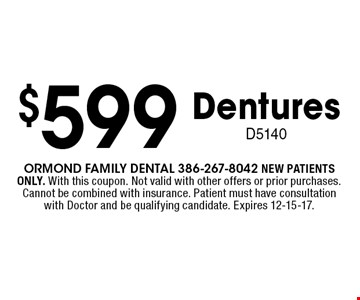 $599 Dentures D5140. Ormond Family dental 386-267-8042 NEW PATIENTS ONLY. With this coupon. Not valid with other offers or prior purchases. Cannot be combined with insurance. Patient must have consultation with Doctor and be qualifying candidate. Expires 12-15-17.