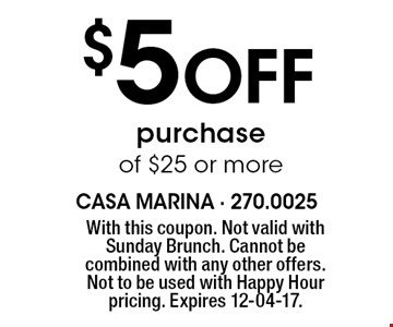 $5 Off purchase of $25 or more. With this coupon. Not valid with Sunday Brunch. Cannot be combined with any other offers. Not to be used with Happy Hour pricing. Expires 12-04-17.
