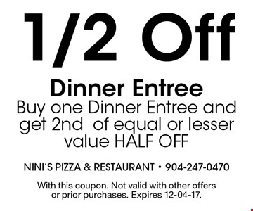 1/2 Off Dinner Entree Buy one Dinner Entree and get 2ndof equal or lesser value HALF OFF. With this coupon. Not valid with other offers or prior purchases. Expires 12-04-17.