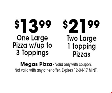 $11.99 One Large Pizza w/up to 3 Toppings. Megas Pizza - Valid only with coupon. Not valid with any other offer. Expires 12-04-17 MINT.