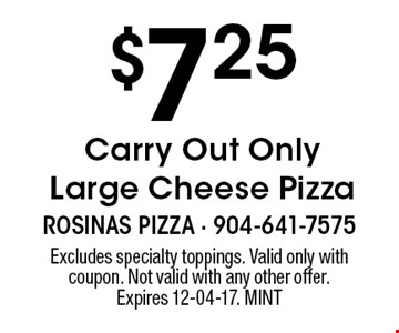 $7.25 Carry Out Only Large Cheese Pizza. Excludes specialty toppings. Valid only with coupon. Not valid with any other offer. Expires 12-04-17. MINT