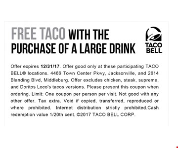 Free Taco with the purchase of a large drink. Offer expires 12-31-17. Offer good only at these participating TACO BELL locations. 4466 Town Center Pkwy, Jacksonville, and 2614 Blanding Blvd, Middleburg. Offer excludes Chicken and Steak versions. Please present this coupon when ordering. Limit: One coupon per person per visit. Not good with any other offer. Tax extra. Void if copied,transferred, reproduced or where prohibited. Internet distribution strictly prohibited. Cash redemption value 1/20th cent. 2017 TACO BELL CORP.