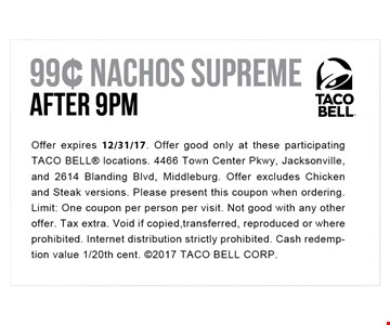 99¢ Nachos Supreme After 9pm. Offer expires 12-31-17. Offer good only at these participating TACO BELL locations. 4466 Town Center Pkwy, Jacksonville, and 2614 Blanding Blvd, Middleburg. Offer excludes Chicken and Steak versions. Please present this coupon when ordering. Limit: One coupon per person per visit. Not good with any other offer. Tax extra. Void if copied, transferred, reproduced or where prohibited. Internet distribution strictly prohibited. Cash redemption value 1/20th cent. 2017 TACO BELL CORP.