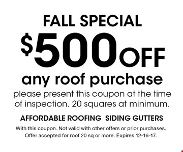 $500 Off FALL SPECIAL. With this coupon. Not valid with other offers or prior purchases. Offer accepted for roof 20 sq or more. Expires 12-16-17.
