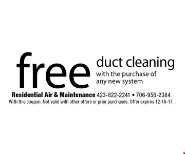 free duct cleaningwith the purchase of any new system. Residential Air & Maintenance 423-822-2241 - 706-956-2384With this coupon. Not valid with other offers or prior purchases. Offer expires 12-16-17.
