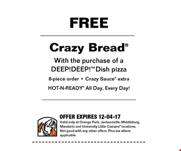 FREE Crazy Combo with the purchase of a DEEP!DEEP! Dish pizzza8-piece order - Crazy Sauce extraHOT-N-READY All Day, Every Day!. Valid only at Orange Park, Jacksonville, Middleburg, Mandarin and University Little Caesars locations. Not good with any other offers. Plus tax where applicable. Offer expires 12-04-17.