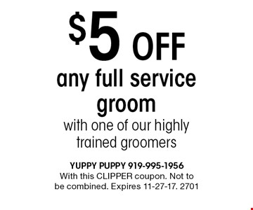 $5 Off any full service groom with one of our highly trained groomers. With this CLIPPER coupon. Not to be combined. Expires 11-27-17. 2701