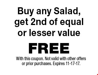 FREE Buy any Salad,get 2nd of equalor lesser value. With this coupon. Not valid with other offers or prior purchases. Expires 11-17-17.