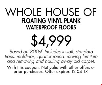 Whole House of Floating vinyl plank waterproof floors$4,999 Based on 800sf. Includes install, standard trans. moldings, quarter round, moving furniture and removing and hauling away old carpet.. With this coupon. Not valid with other offers or prior purchases. Offer expires 12-04-17.