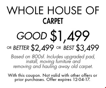 Whole House of carpetGOOD $1,499 oR BEtter $2,499 or BEST $3,499Based on 800sf. Includes upgraded pad, install, moving furniture and removing and hauling away old carpet.. With this coupon. Not valid with other offers or prior purchases. Offer expires 12-04-17.