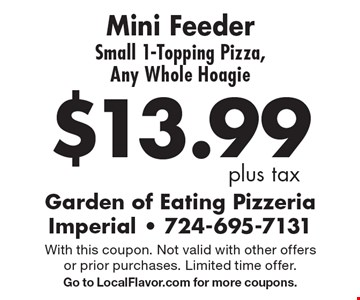 $13.99 plus tax Mini Feeder Small 1-Topping Pizza, Any Whole Hoagie. With this coupon. Not valid with other offers or prior purchases. Limited time offer. Go to LocalFlavor.com for more coupons.