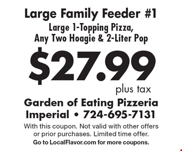 $27.99 plus tax Large Family Feeder #1 Large 1-Topping Pizza, Any Two Hoagie & 2-Liter Pop. With this coupon. Not valid with other offers or prior purchases. Limited time offer. Go to LocalFlavor.com for more coupons.