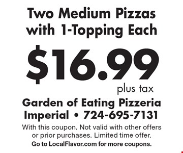 $16.99 plus tax Two Medium Pizzas with 1-Topping Each. With this coupon. Not valid with other offers or prior purchases. Limited time offer. Go to LocalFlavor.com for more coupons.