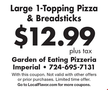 $12.99 plus tax Large 1-Topping Pizza & Breadsticks . With this coupon. Not valid with other offers or prior purchases. Limited time offer. Go to LocalFlavor.com for more coupons.