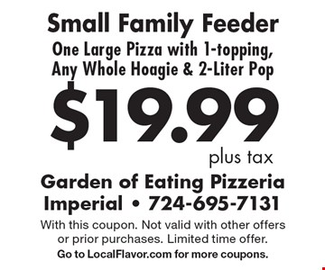 $19.99 plus tax Small Family Feeder One Large Pizza with 1-topping, Any Whole Hoagie & 2-Liter Pop. With this coupon. Not valid with other offers or prior purchases. Limited time offer. Go to LocalFlavor.com for more coupons.
