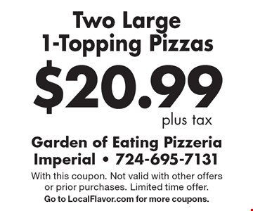 $20.99 plus tax Two Large 1-Topping Pizzas. With this coupon. Not valid with other offers or prior purchases. Limited time offer. Go to LocalFlavor.com for more coupons.
