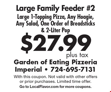 $27.99 plus tax Large Family Feeder #2 Large 1-Topping Pizza, Any Hoagie, Any Salad, One Order of Breadsticks & 2-Liter Pop. With this coupon. Not valid with other offers or prior purchases. Limited time offer. Go to LocalFlavor.com for more coupons.