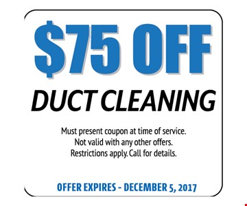 $75 Off Duct Cleaning. Must present coupon at time of service. Not valid with any other offers. Restrictions apply. Call for details. Offer expires 12-05-17