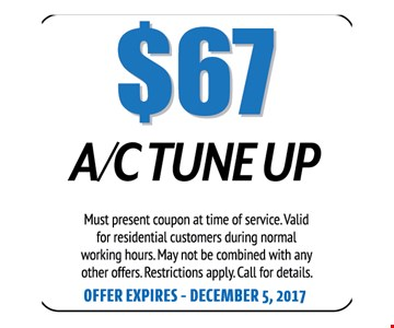 $67 A/C Tune Up. Must present coupon at time of service. Valid for residential customers during normal working hours. May not be combined with any other offers. Restrictions apply. Call for details. Offer expires 12-05-17