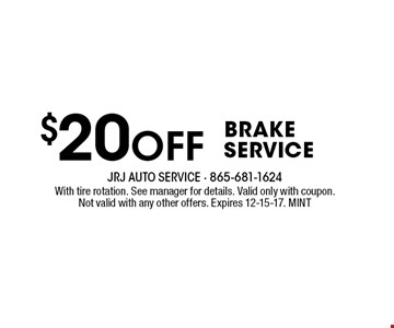 $20Off BrakeService. With tire rotation. See manager for details. Valid only with coupon.Not valid with any other offers. Expires 12-15-17. MINT