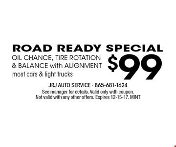 $99 ROAD READY SPECIALOIL CHANCE, TIRE ROTATION& BALANCE with ALIGNMENT. See manager for details. Valid only with coupon.Not valid with any other offers. Expires 12-15-17. MINT
